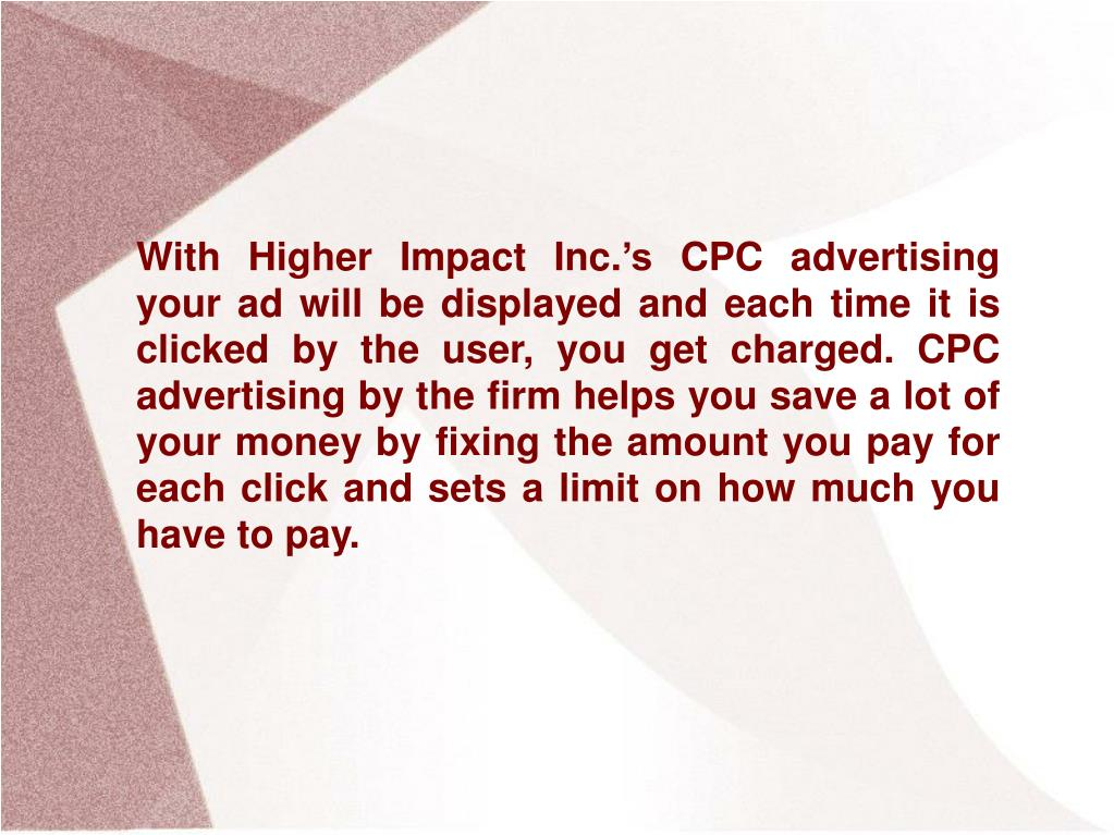 With Higher Impact Inc.'s CPC advertising your ad will be displayed and each time it is clicked by the user, you get charged. CPC advertising by the firm helps you save a lot of your money by fixing the amount you pay for each click and sets a limit on how much you have to pay.