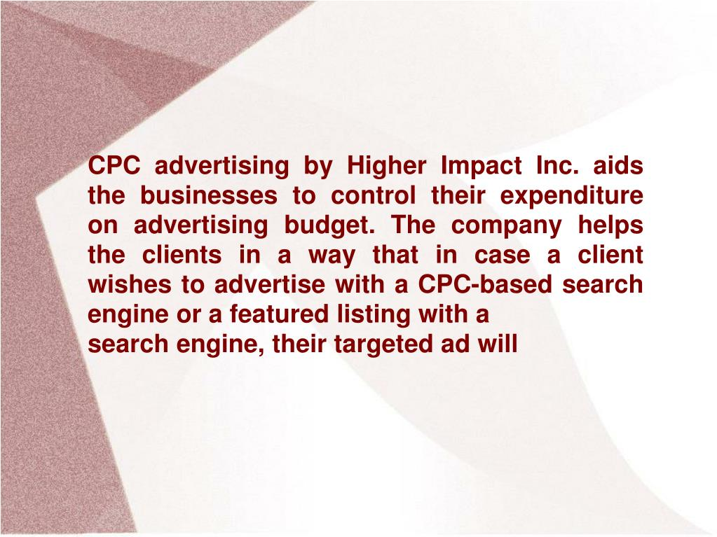 CPC advertising by Higher Impact Inc. aids the businesses to control their expenditure on advertising budget. The company helps the clients in a way that in case a client wishes to advertise with a CPC-based search engine or a featured listing with a