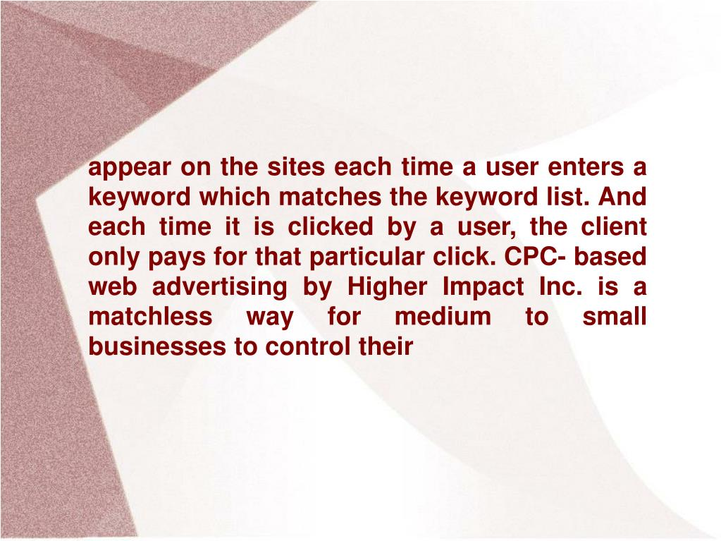 appear on the sites each time a user enters a keyword which matches the keyword list. And each time it is clicked by a user, the client only pays for that particular click. CPC- based web advertising by Higher Impact Inc. is a matchless way for medium to small businesses to control their
