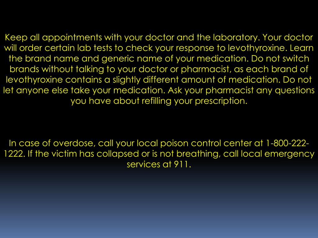 Keep all appointments with your doctor and the laboratory. Your doctor will order certain lab tests to check your response to levothyroxine. Learn the brand name and generic name of your medication. Do not switch brands without talking to your doctor or pharmacist, as each brand of levothyroxine contains a slightly different amount of medication. Do not let anyone else take your medication. Ask your pharmacist any questions you have about refilling your prescription.