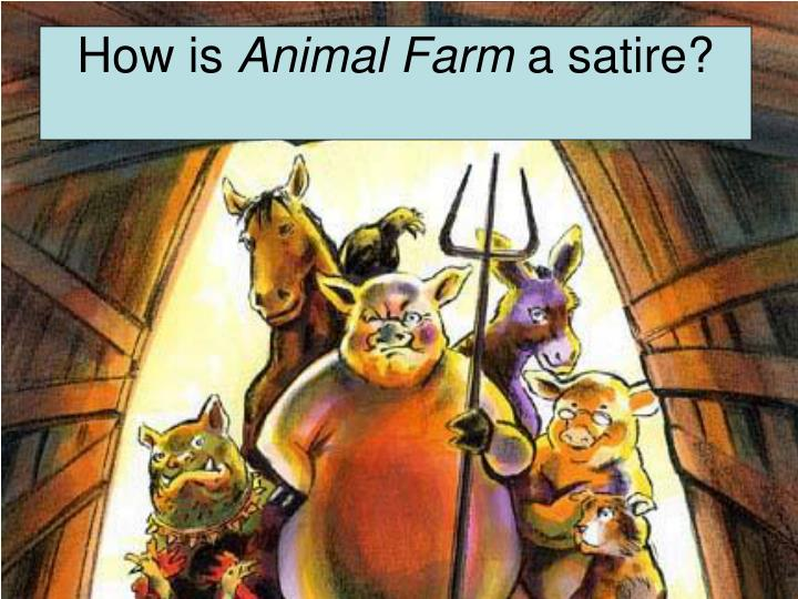 animal farm as animal satire Animal farm written by george orwell is an animal fable happens in a farm where animals start building a communism society, but end up being totalitarianism, hinting obliquely at the communists in the real world.