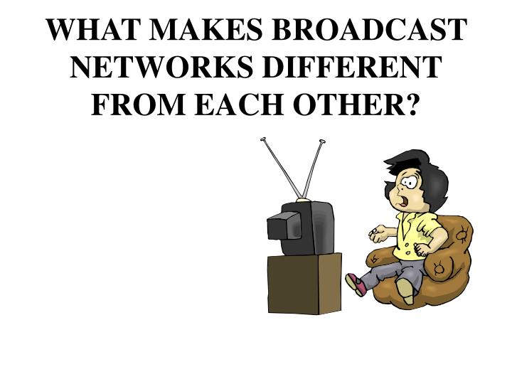 What makes broadcast networks different from each other