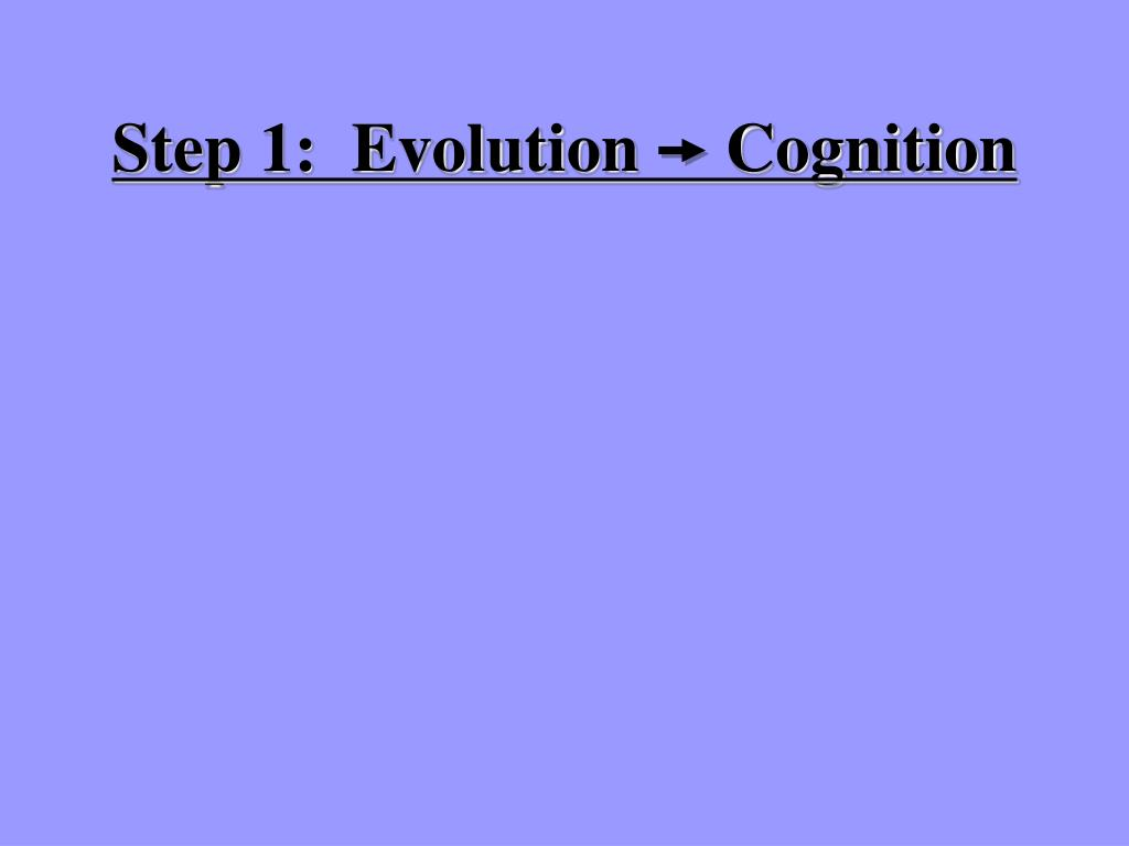 Step 1:  Evolution     Cognition