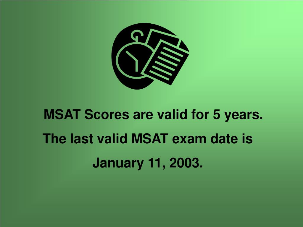 MSAT Scores are valid for 5 years.