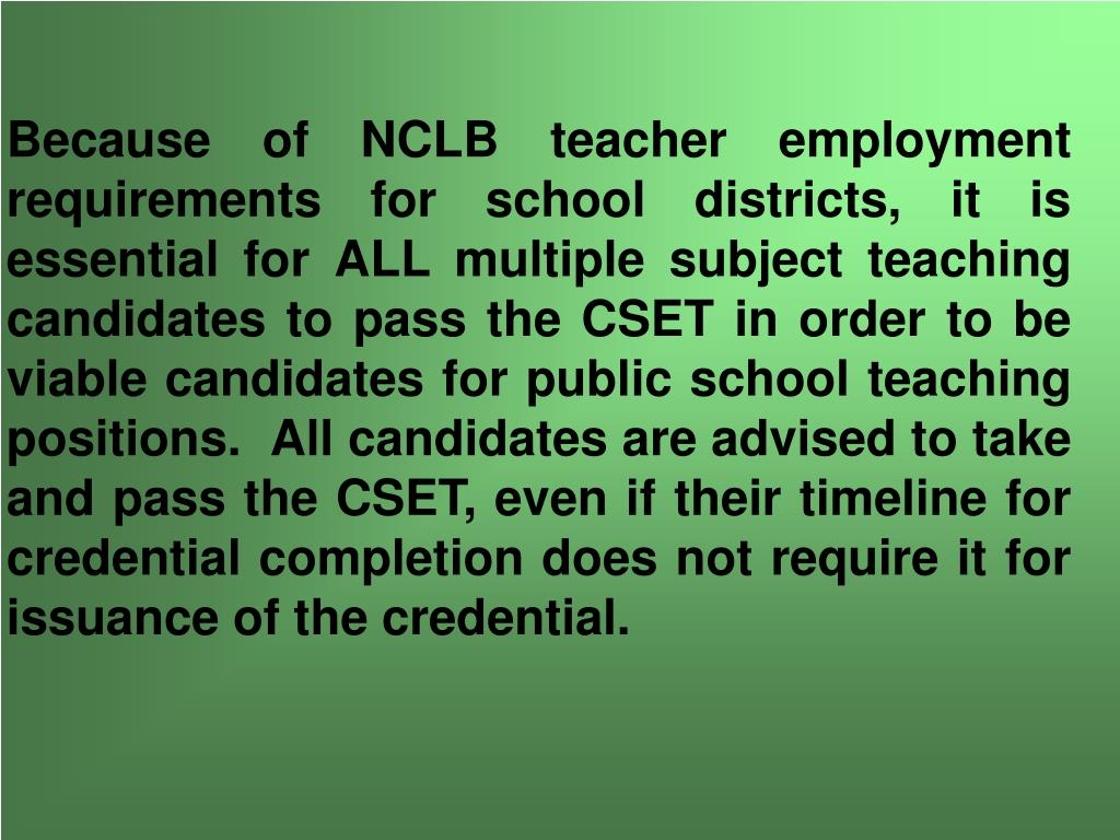 Because of NCLB teacher employment requirements for school districts, it is essential for ALL multiple subject teaching candidates to pass the CSET in order to be viable candidates for public school teaching positions.  All candidates are advised to take and pass the CSET, even if their timeline for credential completion does not require it for issuance of the credential.