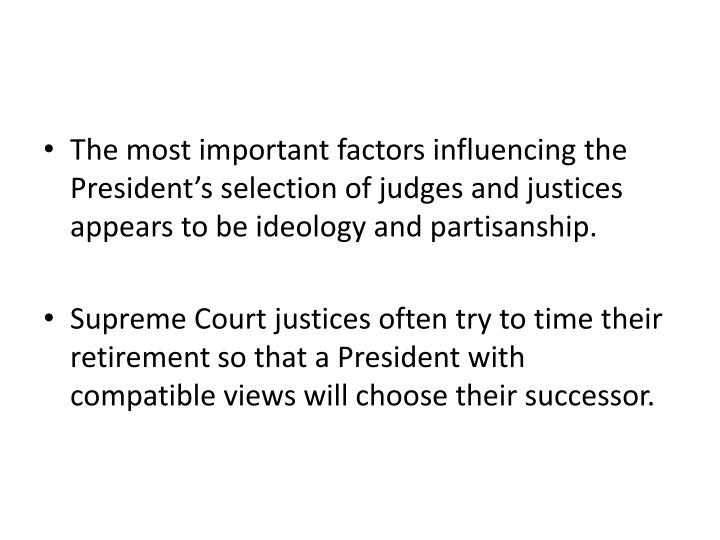 The most important factors influencing the President's selection of judges and