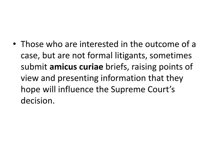 Those who are interested in the outcome of a case, but are not formal litigants,