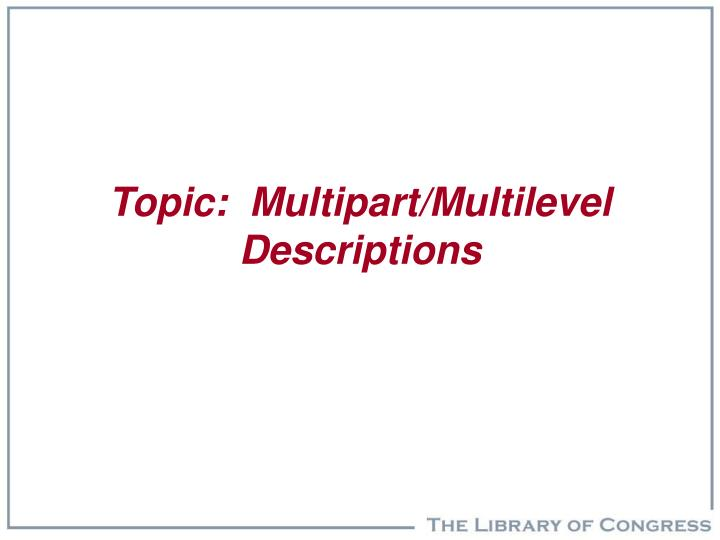 Topic:  Multipart/Multilevel Descriptions