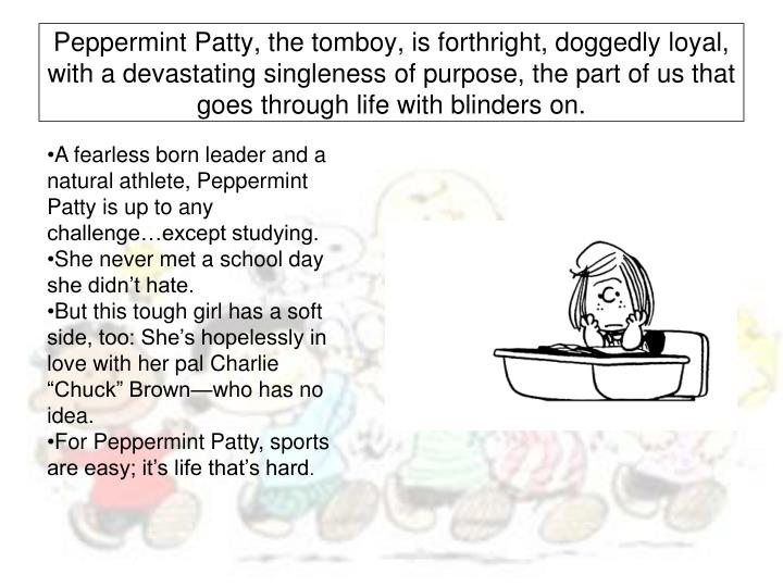 Peppermint Patty, the tomboy, is forthright, doggedly loyal, with a devastating singleness of purpose, the part of us that goes through life with blinders on.