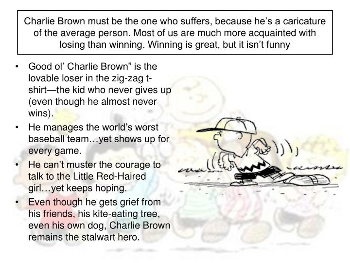 Charlie Brown must be the one who suffers, because he's a caricature of the average person. Most of us are much more acquainted with losing than winning. Winning is great, but it isn't funny
