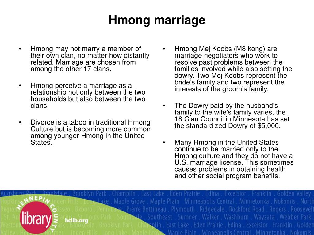 Hmong may not marry a member of their own clan, no matter how distantly related. Marriage are chosen from among the other 17 clans.