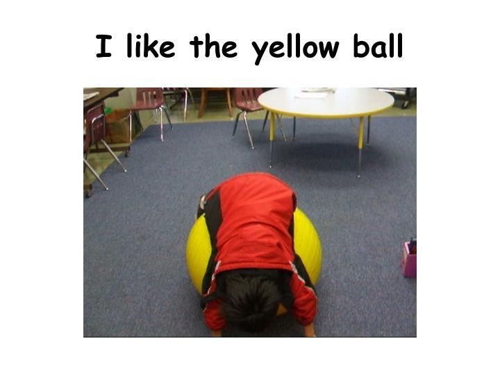 I like the yellow ball