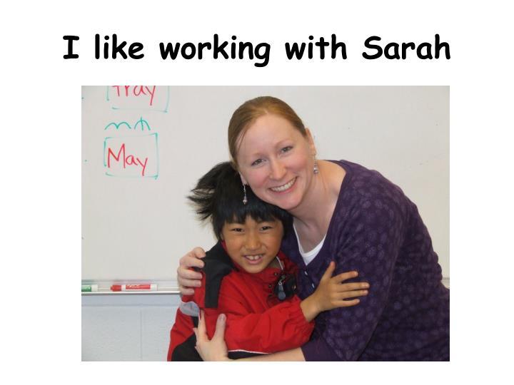 I like working with Sarah