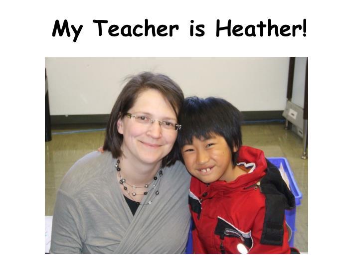 My Teacher is Heather!