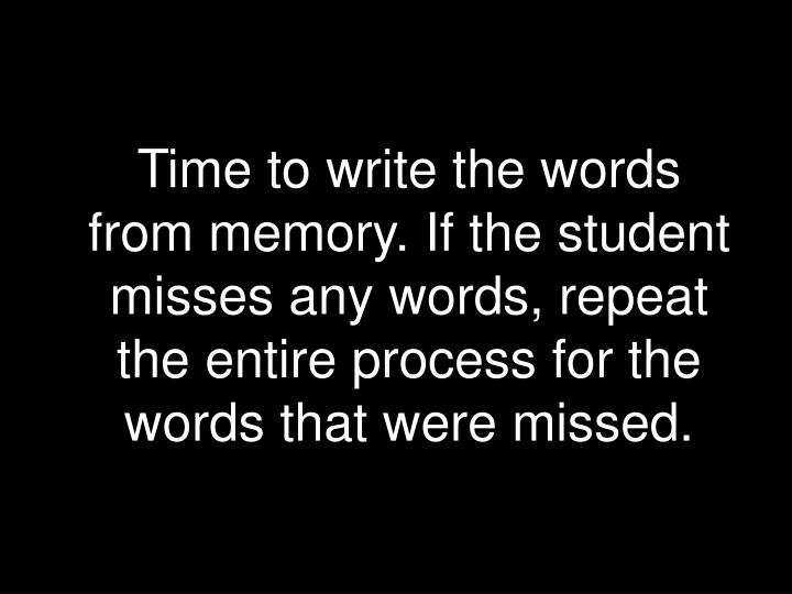 Time to write the words from memory. If the student misses any words, repeat the entire process for the words that were missed.