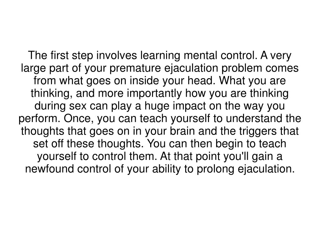 The first step involves learning mental control. A very large part of your premature ejaculation problem comes from what goes on inside your head. What you are thinking, and more importantly how you are thinking during sex can play a huge impact on the way you perform. Once, you can teach yourself to understand the thoughts that goes on in your brain and the triggers that set off these thoughts. You can then begin to teach yourself to control them. At that point you'll gain a newfound control of your ability to prolong ejaculation.