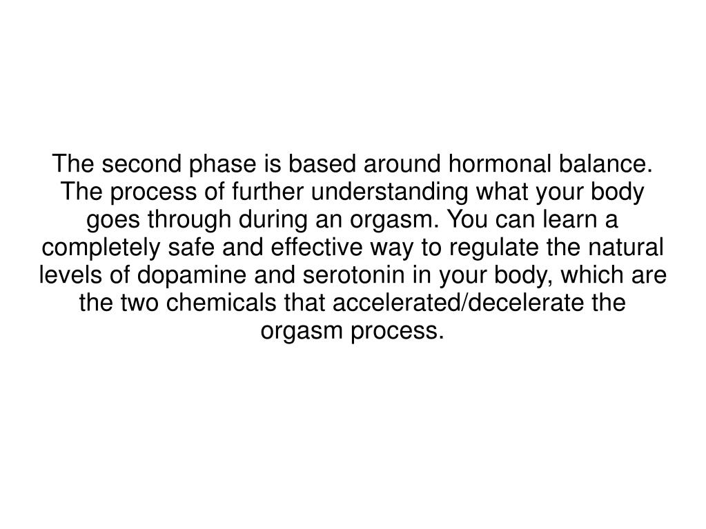 The second phase is based around hormonal balance. The process of further understanding what your body goes through during an orgasm. You can learn a completely safe and effective way to regulate the natural levels of dopamine and serotonin in your body, which are the two chemicals that accelerated/decelerate the orgasm process.