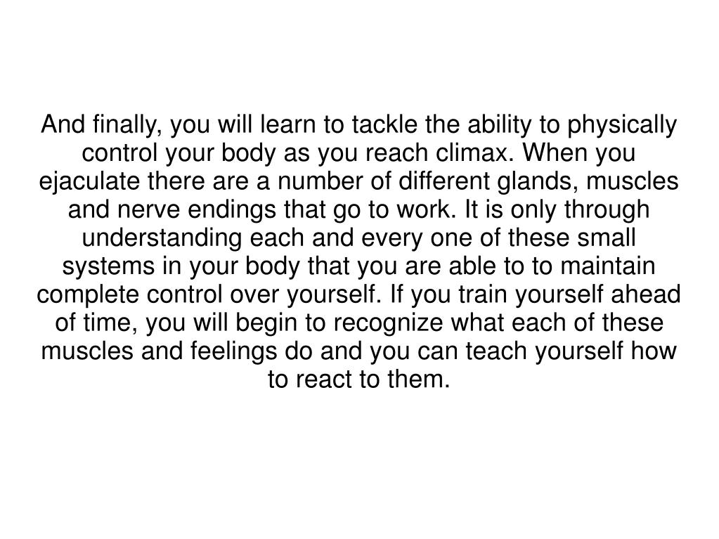 And finally, you will learn to tackle the ability to physically control your body as you reach climax. When you ejaculate there are a number of different glands, muscles and nerve endings that go to work. It is only through understanding each and every one of these small systems in your body that you are able to to maintain complete control over yourself. If you train yourself ahead of time, you will begin to recognize what each of these muscles and feelings do and you can teach yourself how to react to them.
