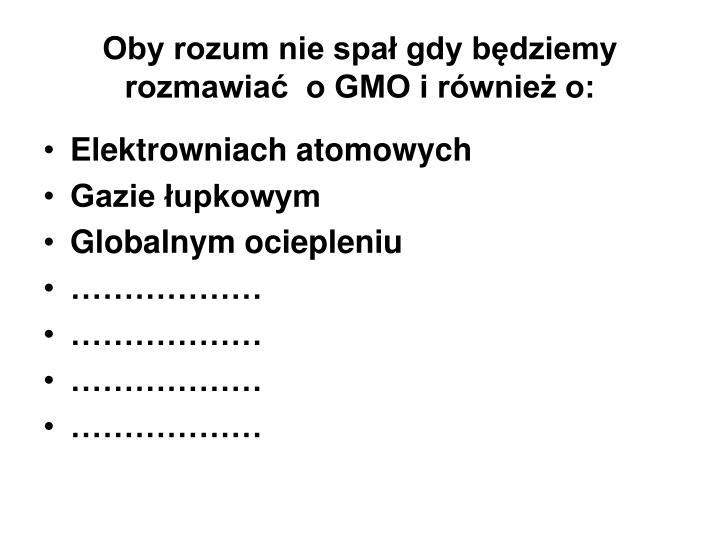 Oby rozum nie spał gdy będziemy rozmawiać  o GMO i również o: