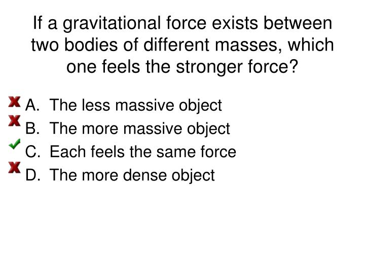 If a gravitational force exists between two bodies of different masses, which one feels the stronger force?