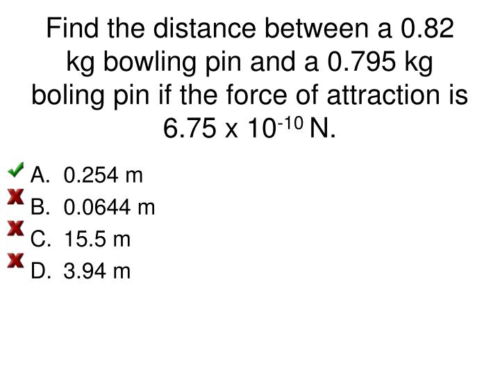 Find the distance between a 0.82 kg bowling pin and a 0.795 kg boling pin if the force of attraction is 6.75 x 10