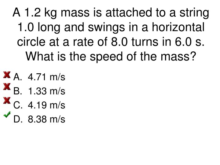 A 1.2 kg mass is attached to a string 1.0 long and swings in a horizontal circle at a rate of 8.0 turns in 6.0 s. What is the speed of the mass?