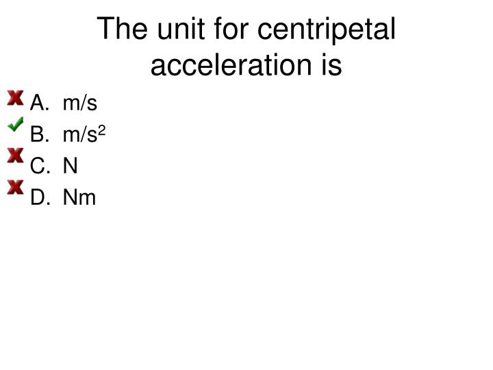 The unit for centripetal acceleration is