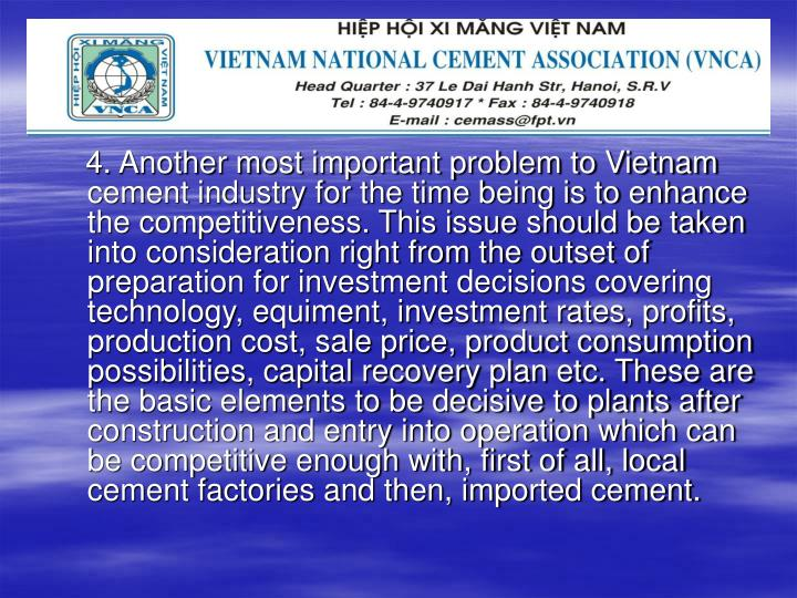 4. Another most important problem to Vietnam cement industry for the time being is to enhance the competitiveness. This issue should be taken into consideration right from the outset of preparation for investment decisions covering technology, equiment, investment rates, profits, production cost, sale price, product consumption possibilities, capital recovery plan etc. These are the basic elements to be decisive to plants after construction and entry into operation which can be competitive enough with, first of all, local cement factories and then, imported cement.