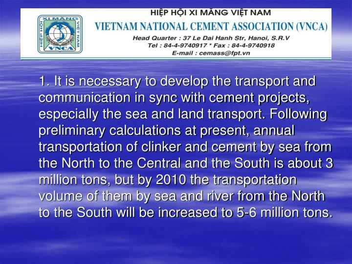 1. It is necessary to develop the transport and communication in sync with cement projects, especially the sea and land transport. Following preliminary calculations at present, annual transportation of clinker and cement by sea from the North to the Central and the South is about 3 million tons, but by 2010 the transportation volume of them by sea and river from the North to the South will be increased to 5-6 million tons.