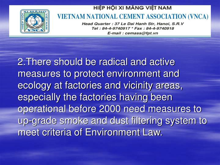 2.There should be radical and active measures to protect environment and ecology at factories and vicinity areas, especially the factories having been operational before 2000 need measures to up-grade smoke and dust filtering system to meet criteria of Environment Law.