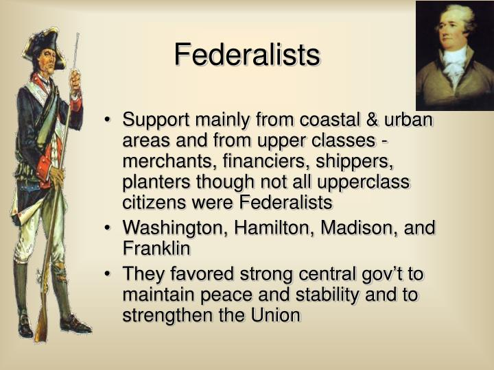 Support mainly from coastal & urban areas and from upper classes - merchants, financiers, shippers, planters though not all upperclass citizens were Federalists