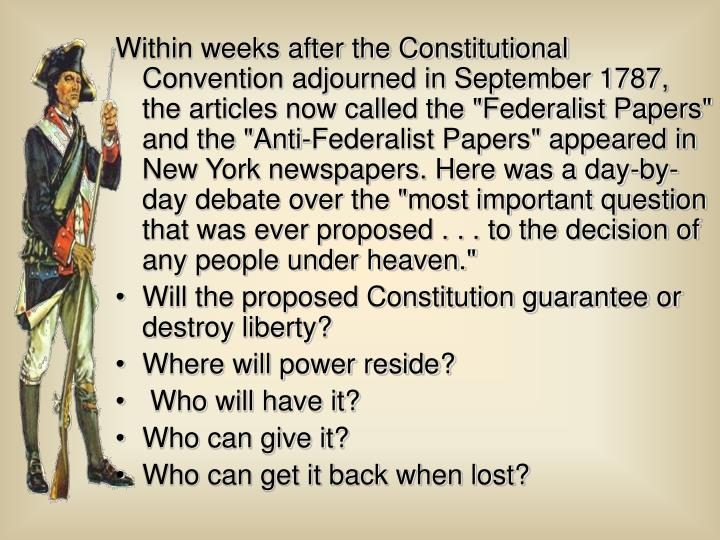 "Within weeks after the Constitutional Convention adjourned in September 1787, the articles now called the ""Federalist Papers"" and the ""Anti-Federalist Papers"" appeared in New York newspapers. Here was a day-by-day debate over the ""most important question that was ever proposed . . . to the decision of any people under heaven."""