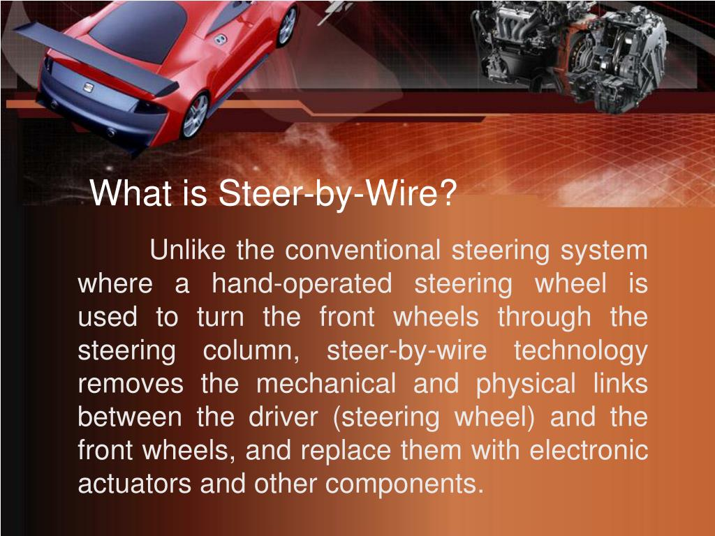 Unlike the conventional steering system where a hand-operated steering wheel is used to turn the front wheels through the steering column, steer-by-wire technology removes the mechanical and physical links between the driver (steering wheel) and the front wheels, and replace them with electronic actuators and other components.
