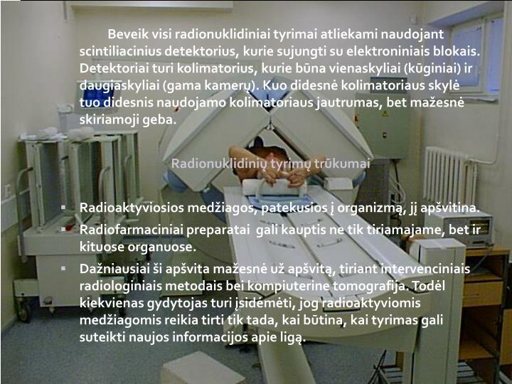 Beveik visi radionuklidiniai tyrimai atliekami naudojant scintiliacinius detektorius, kurie sujungti su elektroniniais blokais. Detektoriai turi kolimatorius, kurie būna vienaskyliai (kūginiai) ir daugiaskyliai (gama kamerų). Kuo didesnė kolimatoriaus skylė tuo didesnis naudojamo kolimatoriaus jautrumas, bet mažesnė skiriamoji geba.