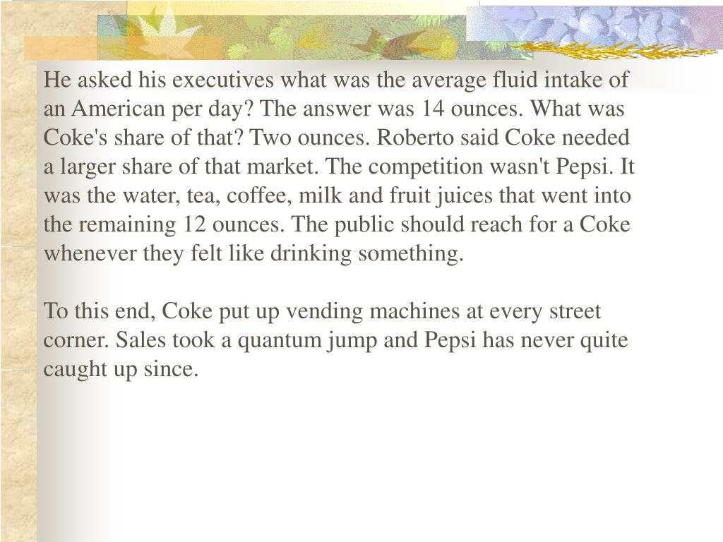 He asked his executives what was the average fluid intake of an American per day? The answer was 14 ounces. What was Coke's share of that? Two ounces. Roberto said Coke needed a larger share of that market. The competition wasn't Pepsi. It was the water, tea, coffee, milk and fruit juices that went into the remaining 12 ounces. The public should reach for a Coke whenever they felt like drinking something.