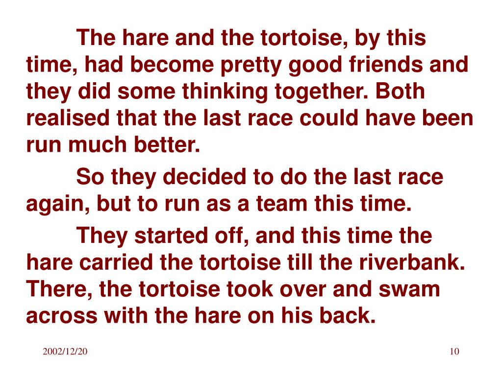 The hare and the tortoise, by this time, had become pretty good friends and they did some thinking together. Both realised that the last race could have been run much better.