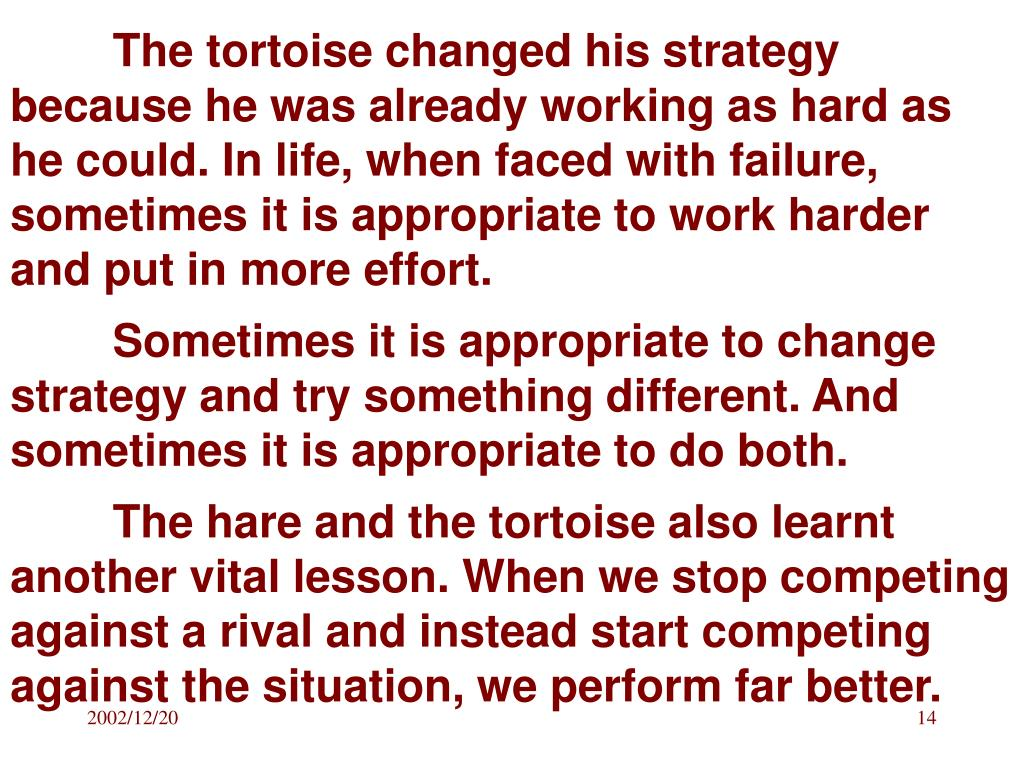 The tortoise changed his strategy because he was already working as hard as he could. In life, when faced with failure, sometimes it is appropriate to work harder and put in more effort.
