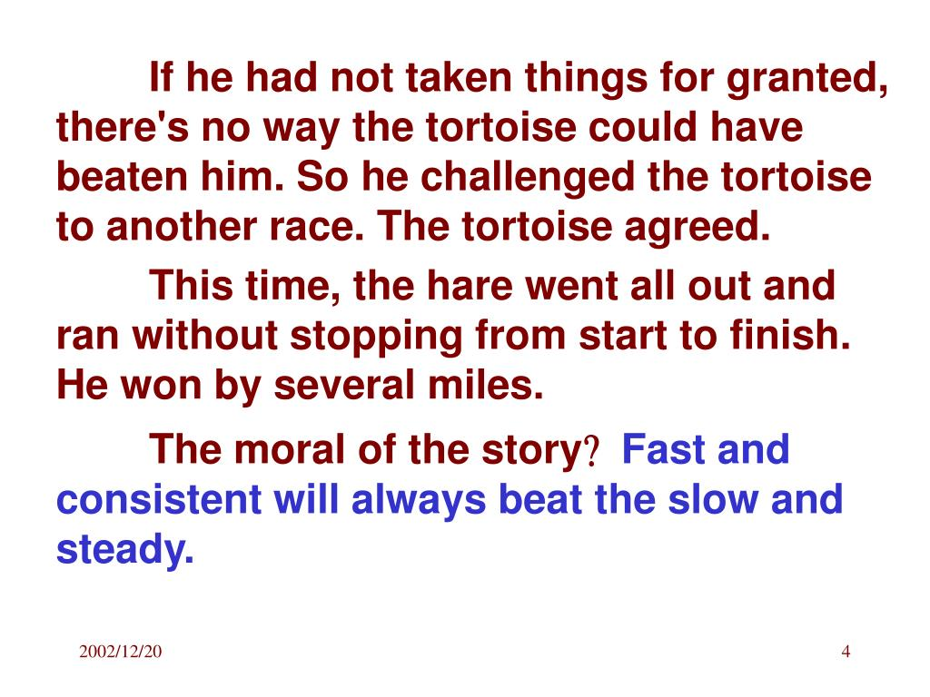 If he had not taken things for granted, there's no way the tortoise could have beaten him. So he challenged the tortoise to another race. The tortoise agreed.