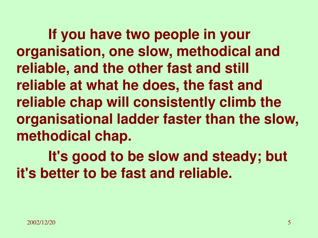 If you have two people in your organisation, one slow, methodical and reliable, and the other fast and still reliable at what he does, the fast and reliable chap will consistently climb the organisational ladder faster than the slow, methodical chap.