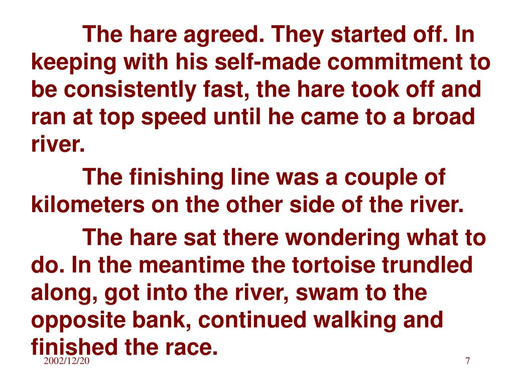The hare agreed. They started off. In keeping with his self-made commitment to be consistently fast, the hare took off and ran at top speed until he came to a broad river.