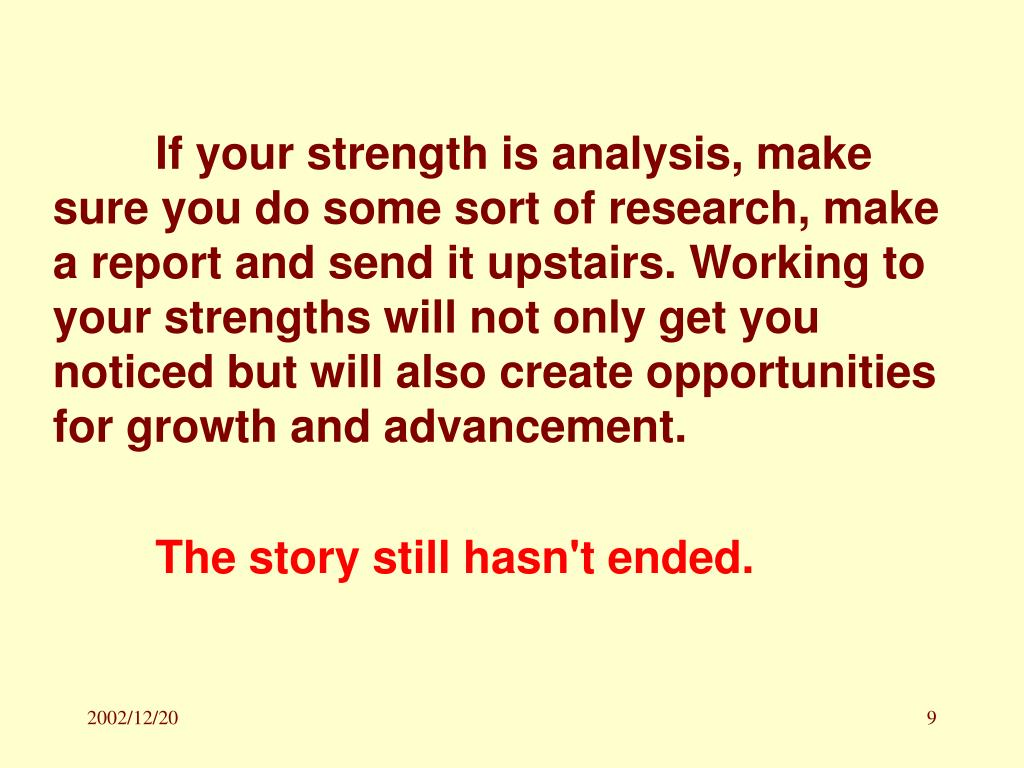 If your strength is analysis, make sure you do some sort of research, make a report and send it upstairs. Working to your strengths will not only get you noticed but will also create opportunities for growth and advancement.