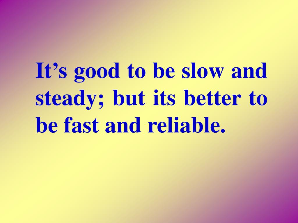 It's good to be slow and steady; but its better to be fast and reliable.