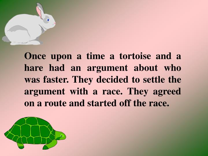 Once upon a time a tortoise and a hare had an argument about who was faster. They decided to settle ...