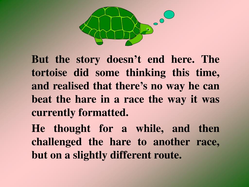 But the story doesn't end here. The tortoise did some thinking this time, and realised that there's no way he can beat the hare in a race the way it was currently formatted.