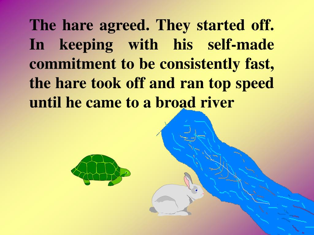 The hare agreed. They started off. In keeping with his self-made commitment to be consistently fast, the hare took off and ran top speed until he came to a broad river