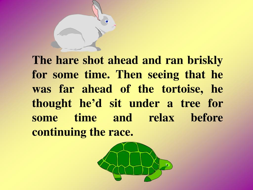 The hare shot ahead and ran briskly for some time. Then seeing that he was far ahead of the tortoise, he thought hed sit under a tree for some time and relax before continuing the race.