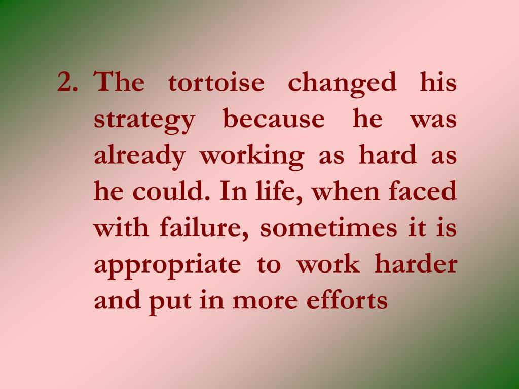 2.The tortoise changed his strategy because he was already working as hard as he could. In life, when faced with failure, sometimes it is appropriate to work harder and put in more efforts