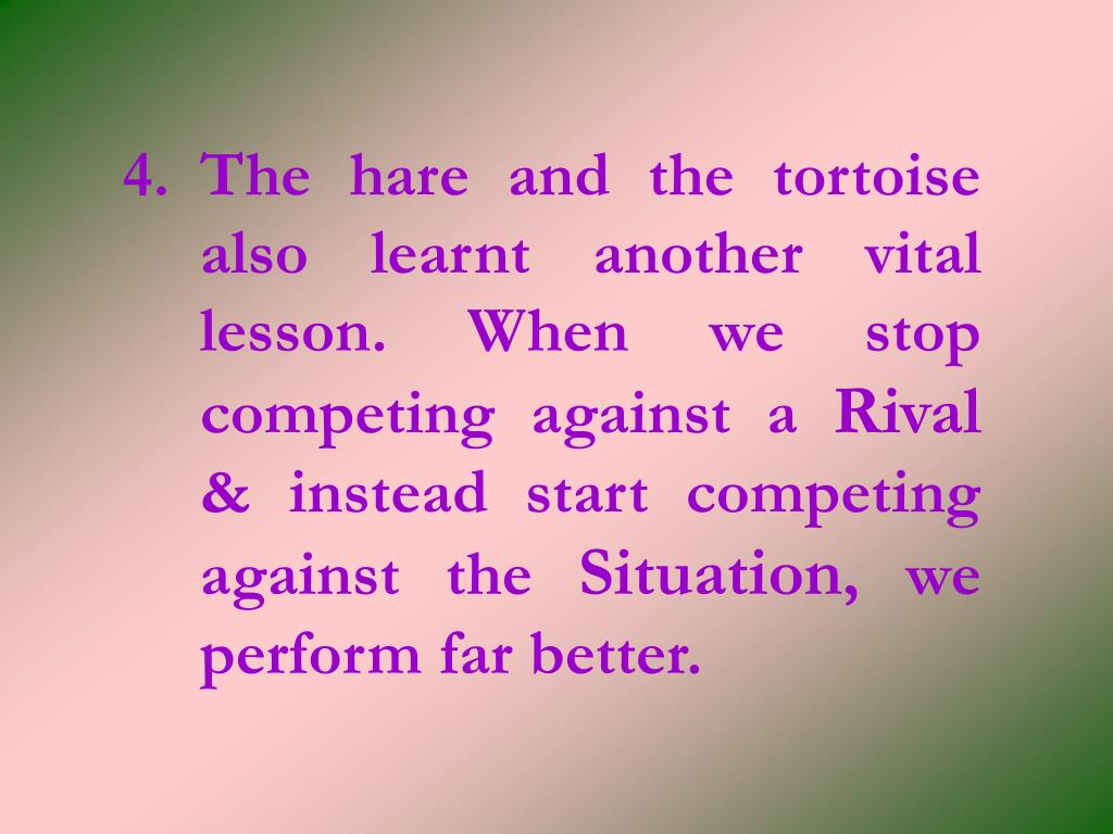 4.The hare and the tortoise also learnt another vital lesson. When we stop competing against a