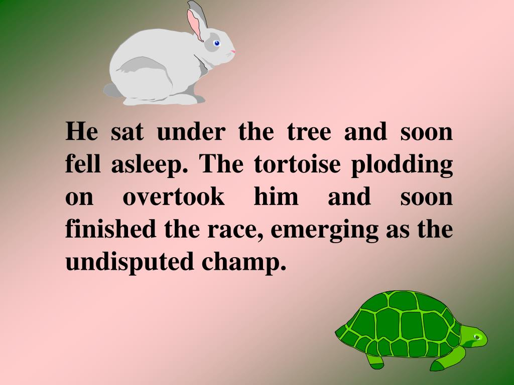 He sat under the tree and soon fell asleep. The tortoise plodding on overtook him and soon finished the race, emerging as the undisputed champ.