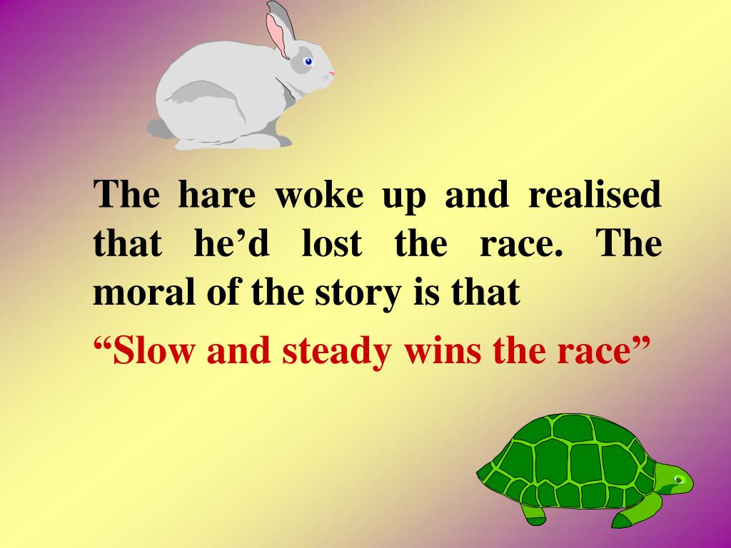 The hare woke up and realised that hed lost the race. The moral of the story is that
